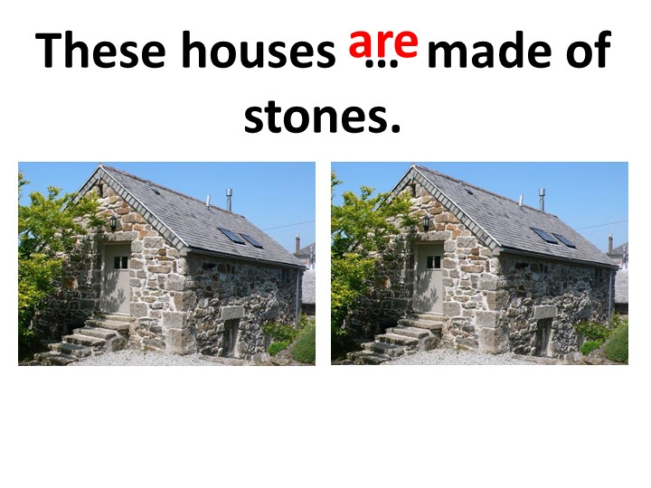 These houses  …  made of stones.