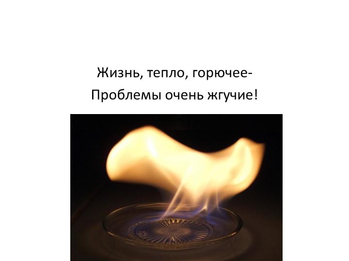 Жизнь, тепло, горючее-Проблемы очень жгучие!