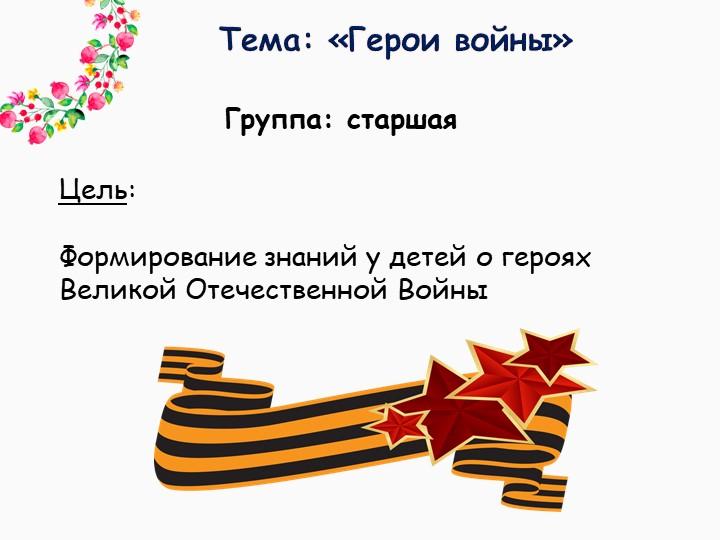 Тема: «Герои войны»Группа: старшаяЦель: Формирование знаний у детей о геро...