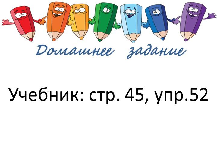 Учебник: стр. 45, упр.52