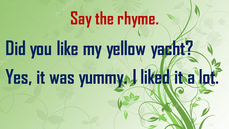 Say the rhyme.Did you like my yellow yacht?Yes, it was yummy. I liked it a l...