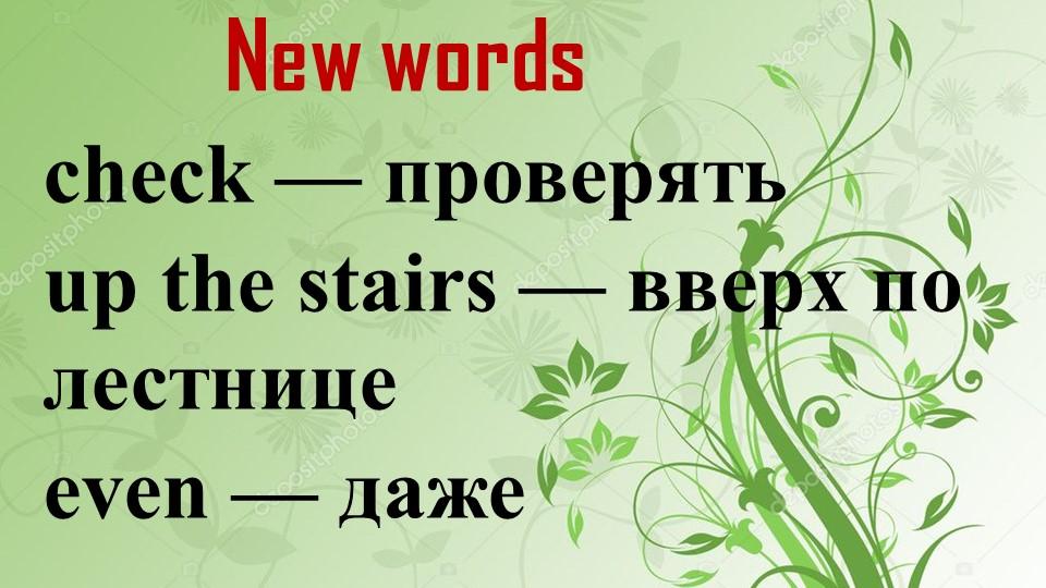 New wordscheck — проверятьup the stairs — вверх по лестницеeven — даже