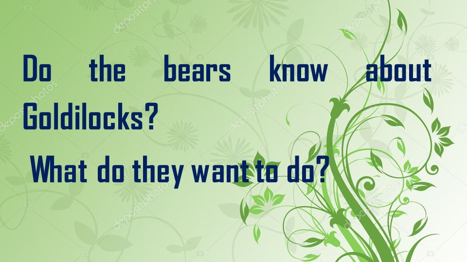 Do the bears know about Goldilocks? What do they want to do?