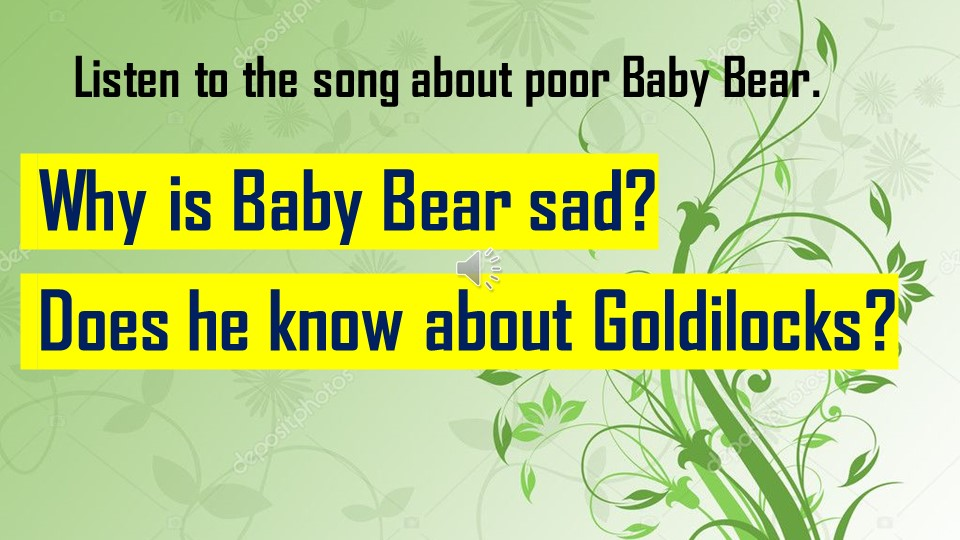 Listen to the song about poor Baby Bear. Why is Baby Bear sad? Does he know...