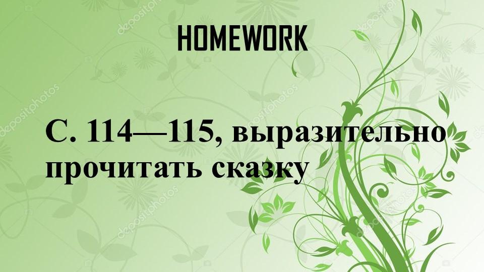 HOMEWORKС. 114—115, выразительно прочитать сказку