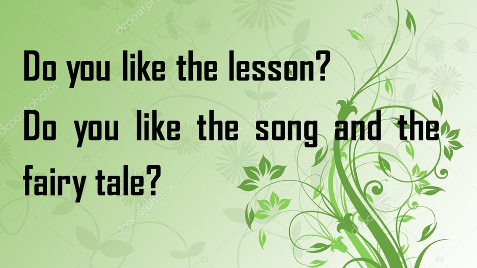 Do you like the lesson?Do you like the song and the fairy tale?
