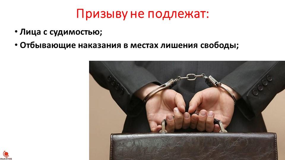 Призыву не подлежат:Лица с судимостью;Отбывающие наказания в местах лишения...