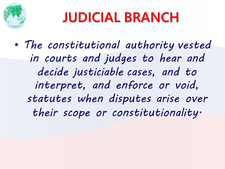 JUDICIAL BRANCHThe constitutional authority vested in courts and judges to he...