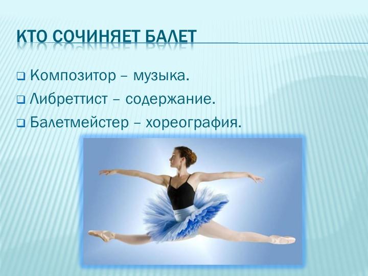 Кто сочиняет балетКомпозитор – музыка.Либреттист – содержание.Балетмейстер...