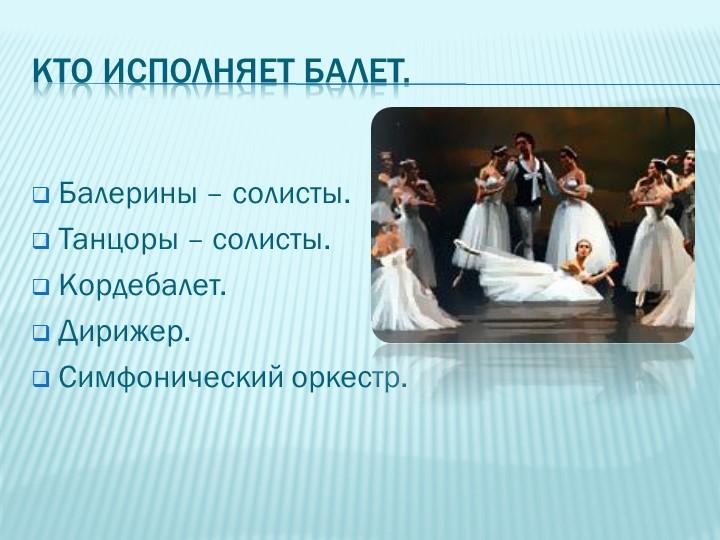 Кто исполняет балет.Балерины – солисты.Танцоры – солисты.Кордебалет.Дириж...