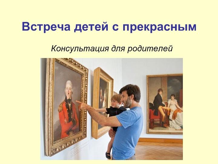 Встреча детей с прекрасным Консультация для родителей
