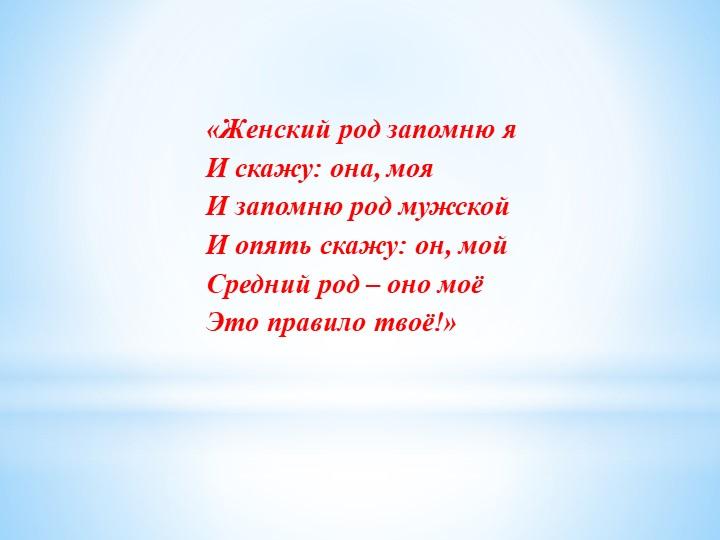 «Женский род запомню яИ скажу: она, мояИ запомню род мужскойИ опять скажу:...