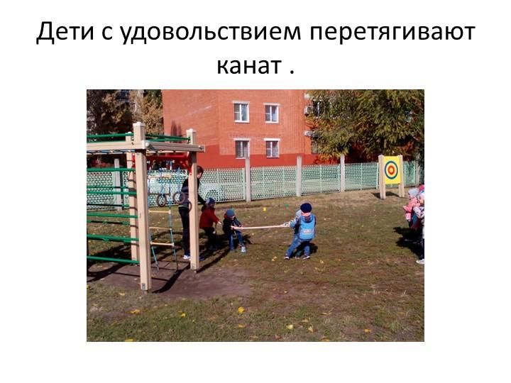 Дети с удовольствием перетягивают канат .
