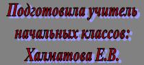 Подготовила учитель начальных классов: Халматова Е.В.
