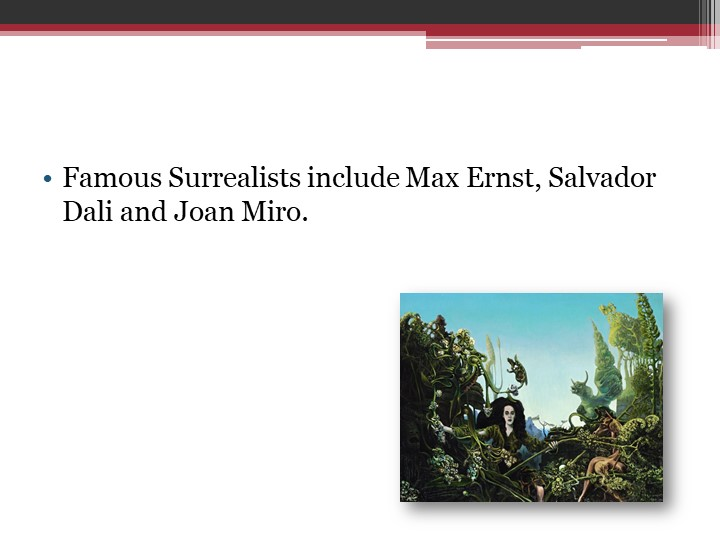 Famous Surrealists include Max Ernst, Salvador Dali and Joan Miro.