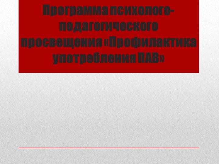 Программа психолого-педагогического просвещения «Профилактика употребления ПАВ»