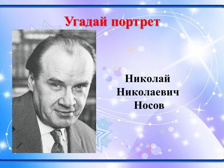 Угадай портретНиколай Николаевич Носов