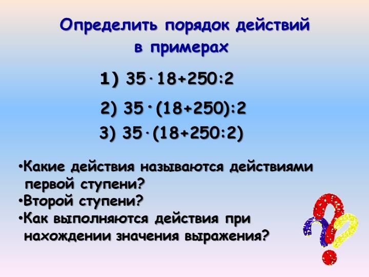 Определить порядок действий  35·18+250:2Какие действия называются действиям...