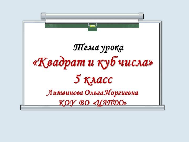 Тема урока«Квадрат и куб числа»5 классЛитвинова Ольга ИоргиевнаКОУ...