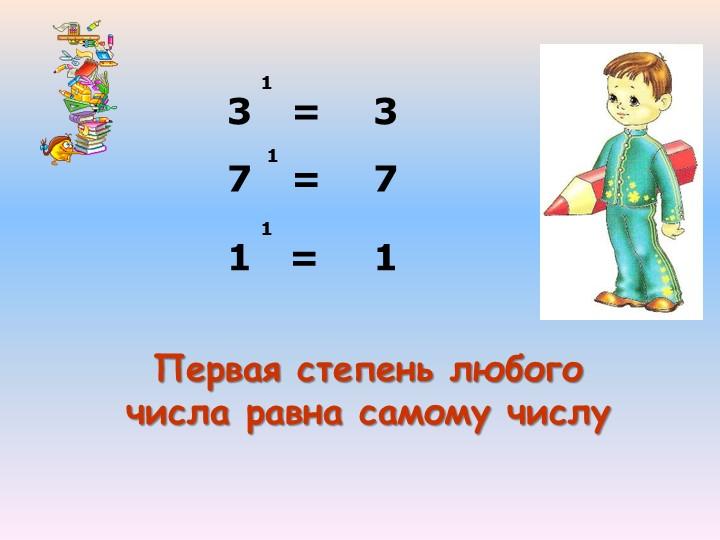 3   =7      =3117Первая степень любого числа равна самому числу1   =  11