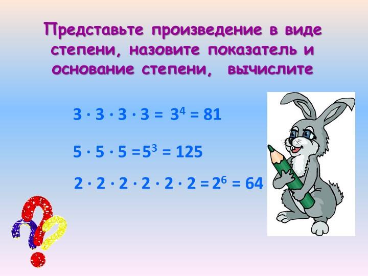 3 · 3 · 3 · 3 =34 = 815 · 5 · 5 =53 = 1252 · 2 · 2 · 2 · 2 · 2 =26 = 64Предст...