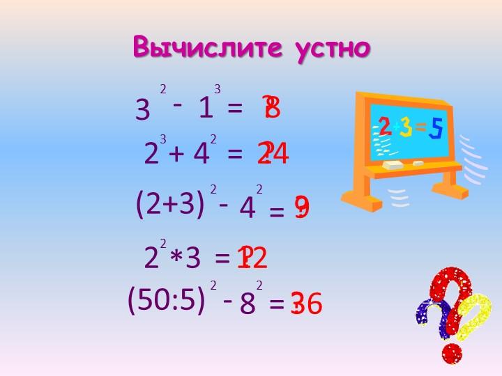 Вычислите устно32-1323+42=9=12(2+3)2-42?=?824?22*3=?(50:5)2-82=?36