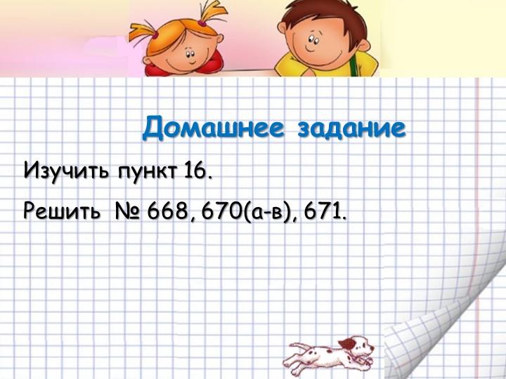 Домашнее заданиеИзучить пункт 16.Решить  № 668, 670(а-в), 671.