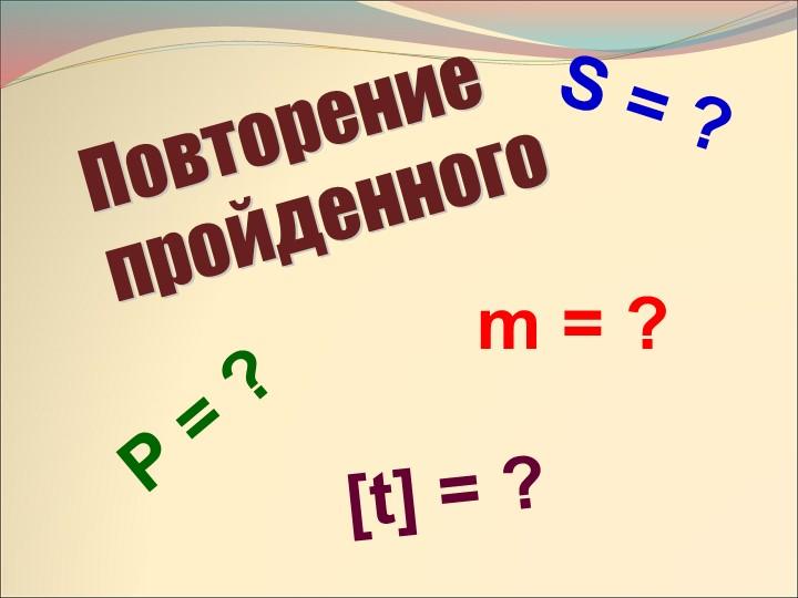 Повторение  пройденногоS = ?Ρ = ?m = ?[t] = ?