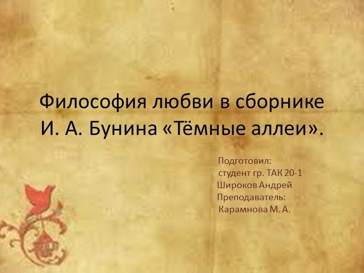 Философия любви в сборнике И. А. Бунина «Тёмные аллеи».       Подготовил:...