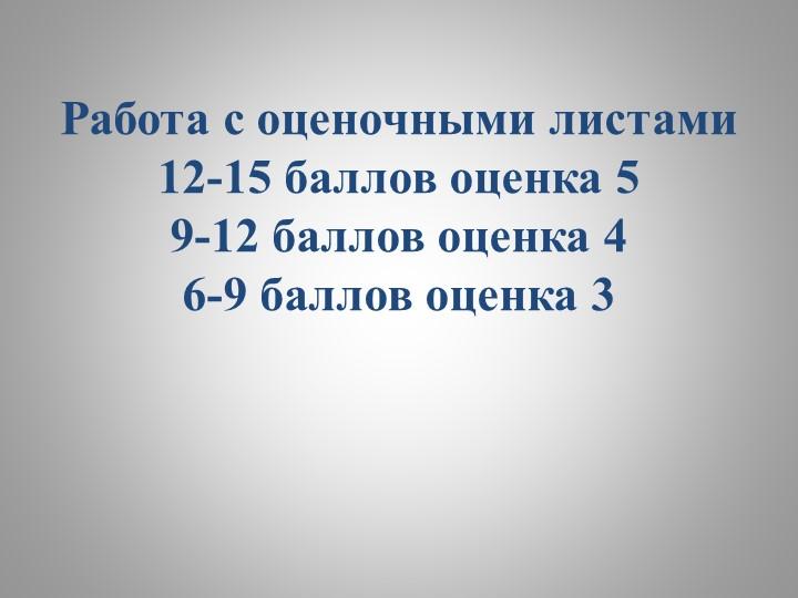 Работа с оценочными листами12-15 баллов оценка 59-12 баллов оценка 46-9 ба...