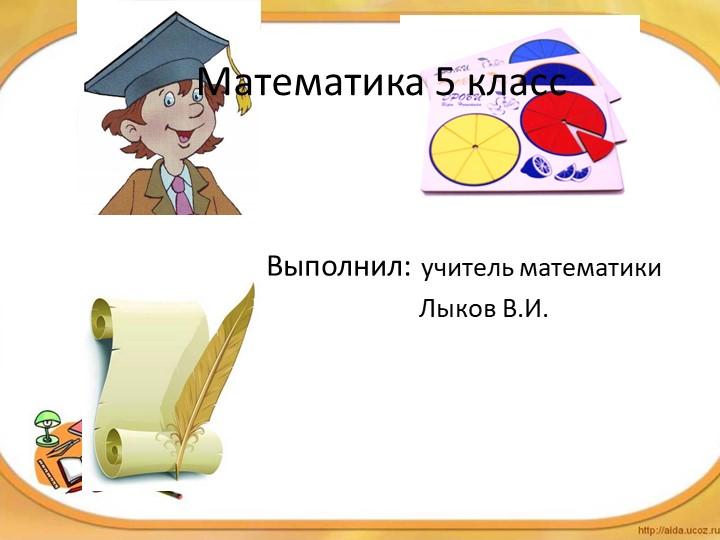 Математика 5 классВыполнил: учитель математики                        Лыков...