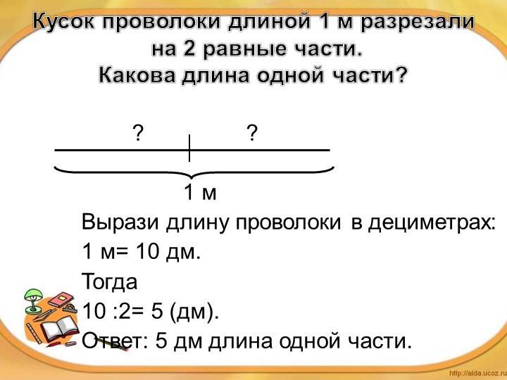 Кусок проволоки длиной 1 м разрезали на 2 равные части. Какова длина одной...