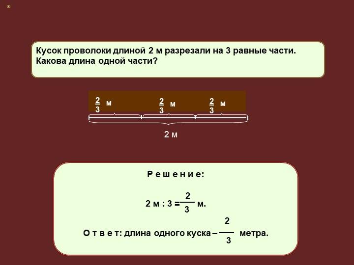 Кусок проволоки длиной 2 м разрезали на 3 равные части. Какова длина одной ча...