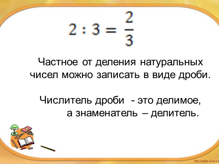 Частное от деления натуральных чисел можно записать в виде дроби.Числитель...