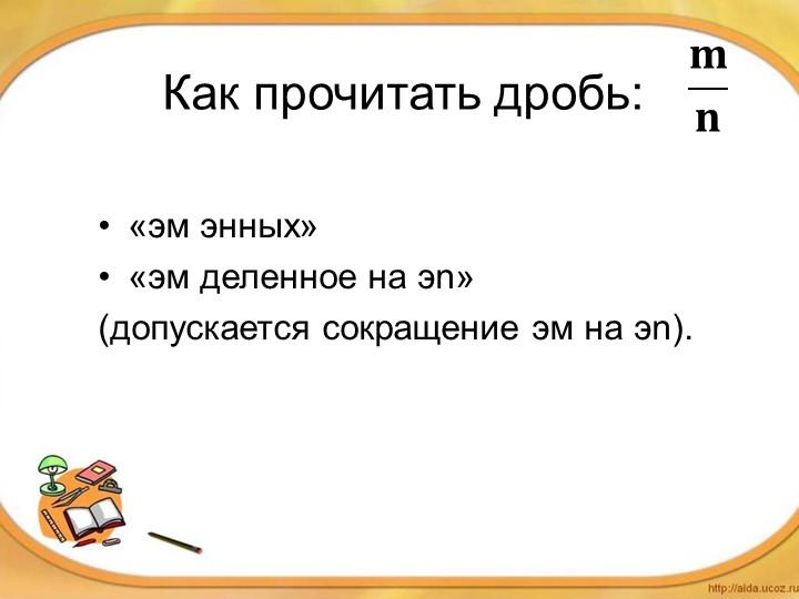 Как прочитать дробь: «эм энных»«эм деленное на эn»(допускается сокращение э...