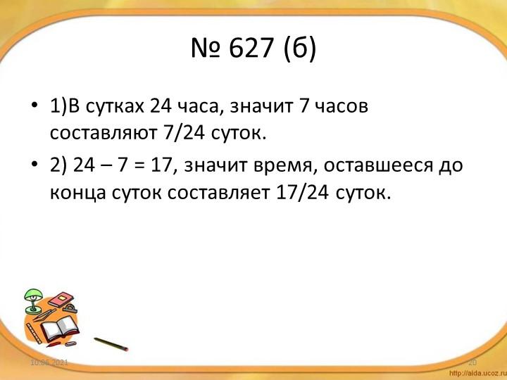 № 627 (б)1)В сутках 24 часа, значит 7 часов составляют 7/24 суток.2) 24 – 7...