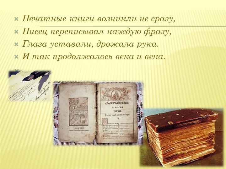 Печатные книги возникли не сразу,Писец переписывал каждую фразу,Глаза устав...