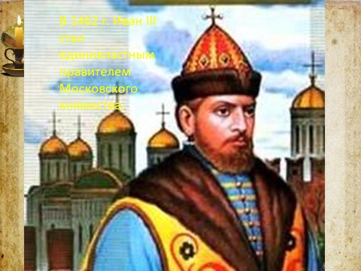 В 1462 г. Иван III стал единовластным правителем Московского княжества.