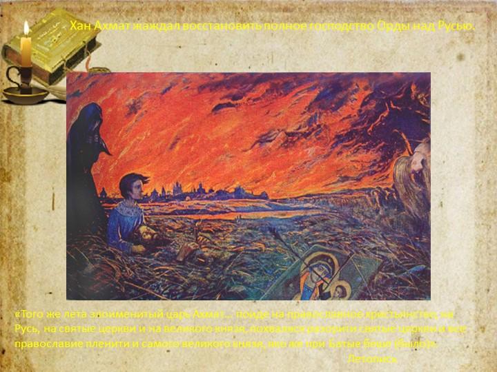 Хан Ахмат жаждал восстановить полное господство Орды над Русью.«Того же лета...