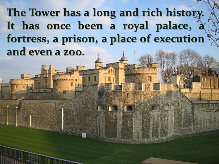 The Tower has a long and rich history. It has once been a royal palace, a for...