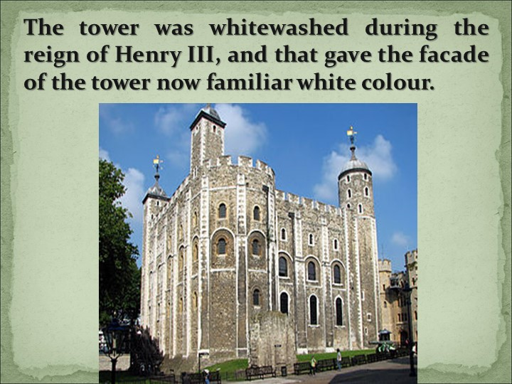 The tower was whitewashed during the reign of Henry III, and that gave the fa...