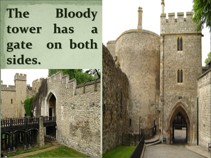 The Bloody tower  has   a gate  on both sides.