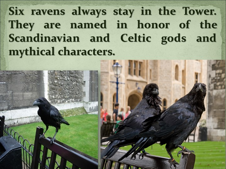 Six ravens always stay in the Tower.  They are named in honor of the Scandina...
