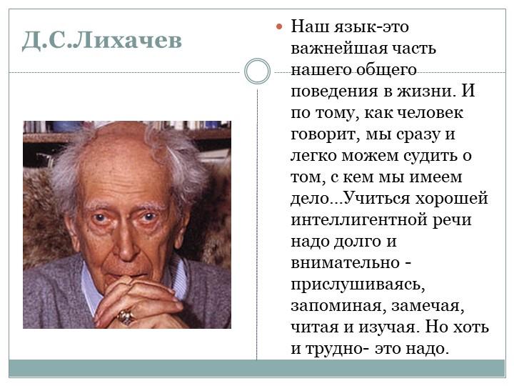 Д.С.ЛихачевНаш язык-это важнейшая часть нашего общего поведения в жизни. И по...