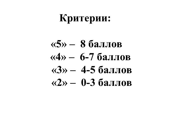Критерии: «5» –  8 баллов    «4» –  6-7 баллов     «3» –  4-5 баллов...