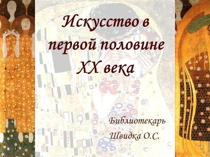Искусство в первой половине ХХ векаБиблиотекарьШвидка О.С.