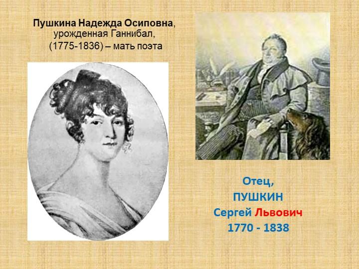 Пушкина Надежда Осиповна, урожденная Ганнибал, (1775-1836) – мать поэтаОтец,...