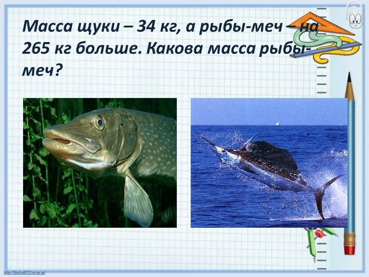 Масса щуки – 34 кг, а рыбы-меч – на 265 кг больше. Какова масса рыбы-меч?