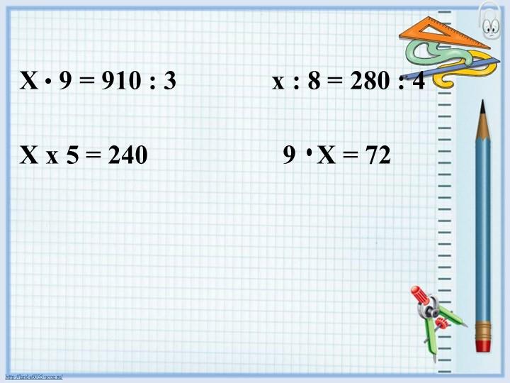 Х   9 = 910 : 3              х : 8 = 280 : 4                   Х х 5 = 240...