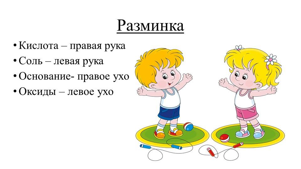РазминкаКислота – правая рукаСоль – левая рукаОснование- правое ухоОксиды...